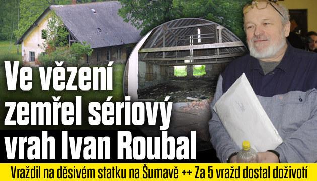 Zemřel sériový vrah Ivan Roubal