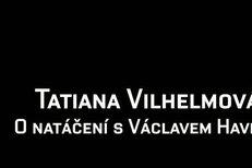 Tatiana Vilhelmová - O natáčení s Václavem Havlem
