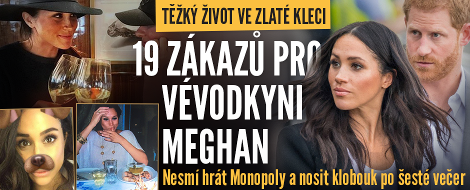 19 zákazů pro Meghan ve zlaté kleci: Nesmí hrát Monopoly, fotit selfie ani nosit klobouk po šesté večer!